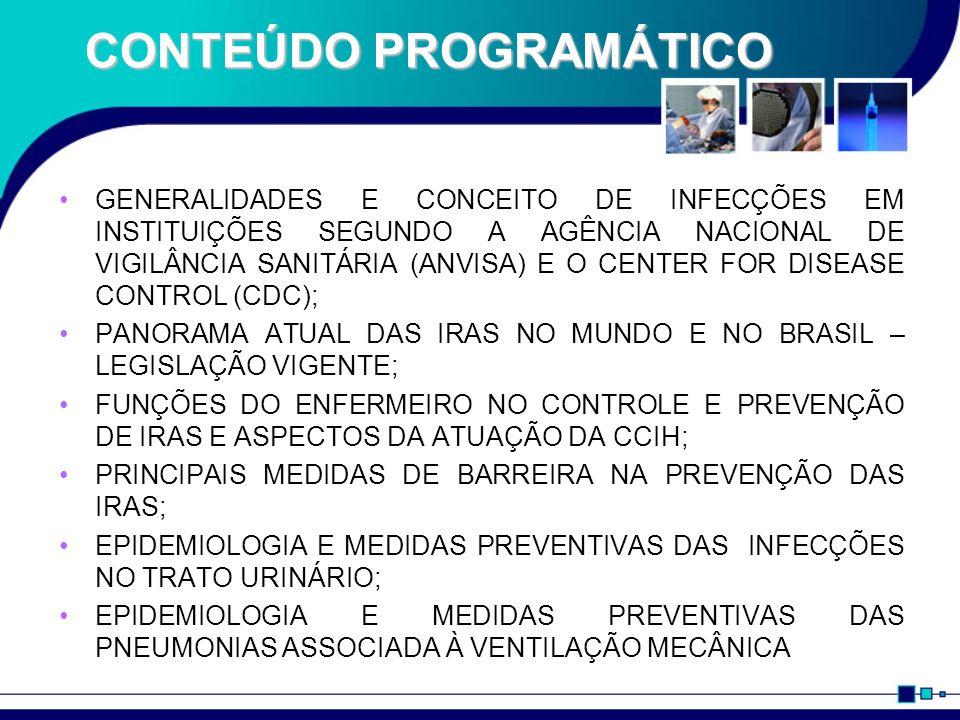 CONTEÚDO PROGRAMÁTICO GENERALIDADES E CONCEITO DE INFECÇÕES EM INSTITUIÇÕES SEGUNDO A AGÊNCIA NACIONAL DE VIGILÂNCIA SANITÁRIA (ANVISA) E O CENTER FOR DISEASE CONTROL (CDC); PANORAMA ATUAL DAS IRAS NO MUNDO E NO BRASIL – LEGISLAÇÃO VIGENTE; FUNÇÕES DO ENFERMEIRO NO CONTROLE E PREVENÇÃO DE IRAS E ASPECTOS DA ATUAÇÃO DA CCIH; PRINCIPAIS MEDIDAS DE BARREIRA NA PREVENÇÃO DAS IRAS; EPIDEMIOLOGIA E MEDIDAS PREVENTIVAS DAS INFECÇÕES NO TRATO URINÁRIO; EPIDEMIOLOGIA E MEDIDAS PREVENTIVAS DAS PNEUMONIAS ASSOCIADA À VENTILAÇÃO MECÂNICA