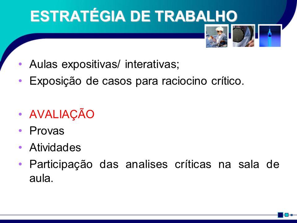 ESTRATÉGIA DE TRABALHO Aulas expositivas/ interativas; Exposição de casos para raciocino crítico. AVALIAÇÃO Provas Atividades Participação das analise
