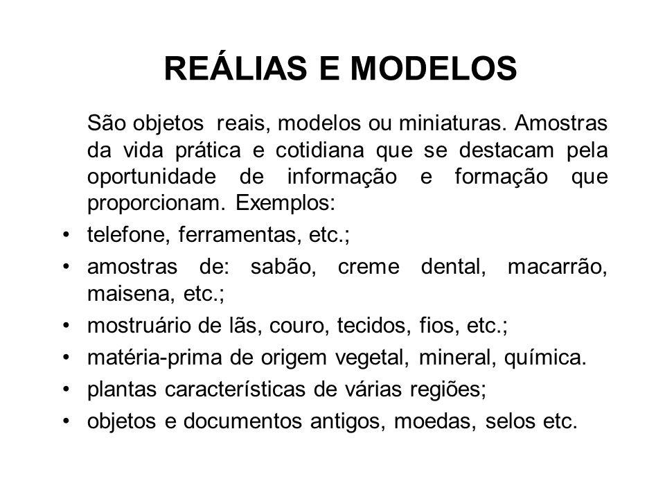 REÁLIAS E MODELOS São objetos reais, modelos ou miniaturas. Amostras da vida prática e cotidiana que se destacam pela oportunidade de informação e for