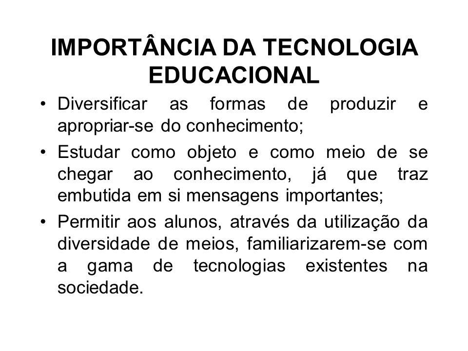 IMPORTÂNCIA DA TECNOLOGIA EDUCACIONAL Diversificar as formas de produzir e apropriar-se do conhecimento; Estudar como objeto e como meio de se chegar