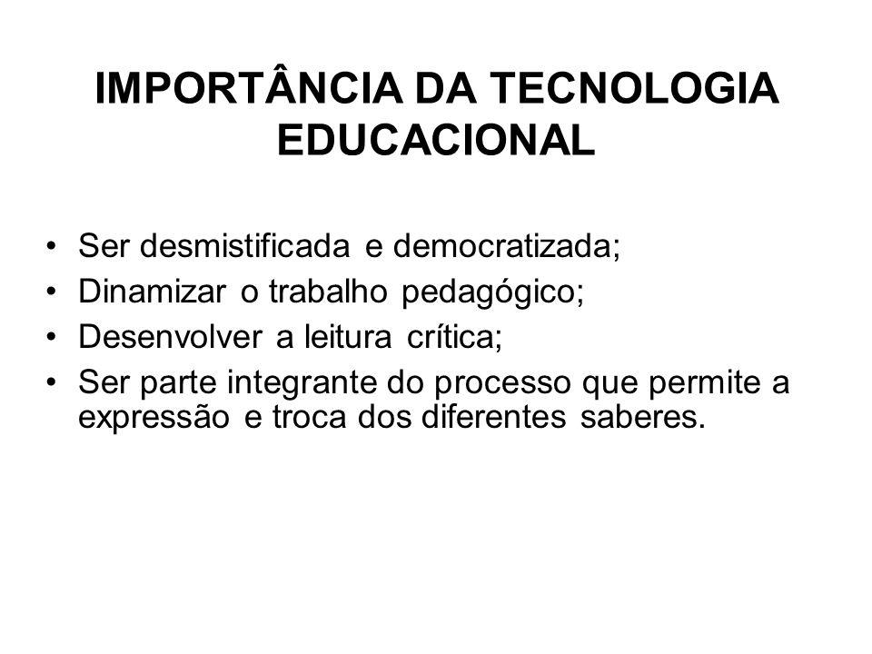 IMPORTÂNCIA DA TECNOLOGIA EDUCACIONAL Ser desmistificada e democratizada; Dinamizar o trabalho pedagógico; Desenvolver a leitura crítica; Ser parte in