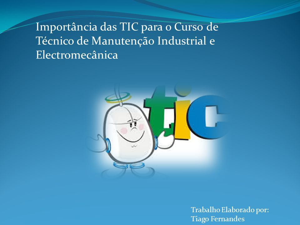 Importância das TIC para o Curso de Técnico de Manutenção Industrial e Electromecânica Trabalho Elaborado por: Tiago Fernandes