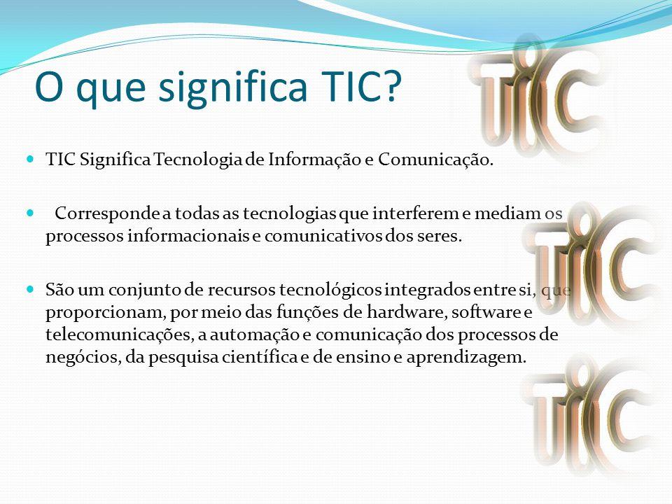 O que significa TIC? TIC Significa Tecnologia de Informação e Comunicação. Corresponde a todas as tecnologias que interferem e mediam os processos inf