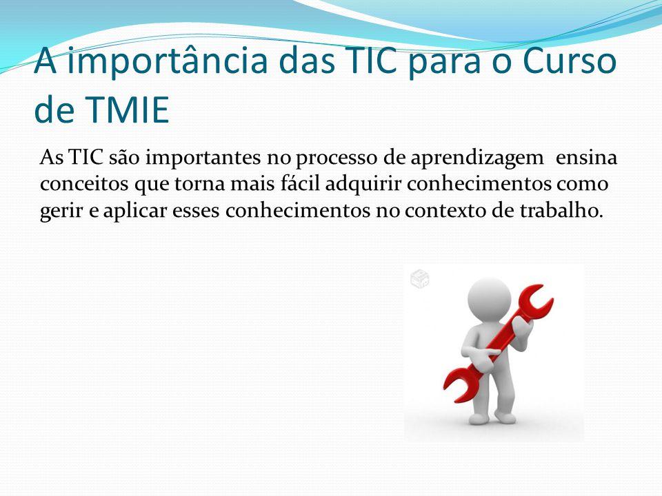 A importância das TIC para o Curso de TMIE As TIC são importantes no processo de aprendizagem ensina conceitos que torna mais fácil adquirir conhecime