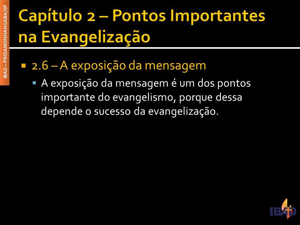 IBAD – PINDAMONHANGABA/SP  2.6 – A exposição da mensagem  A exposição da mensagem é um dos pontos importante do evangelismo, porque dessa depende o sucesso da evangelização.