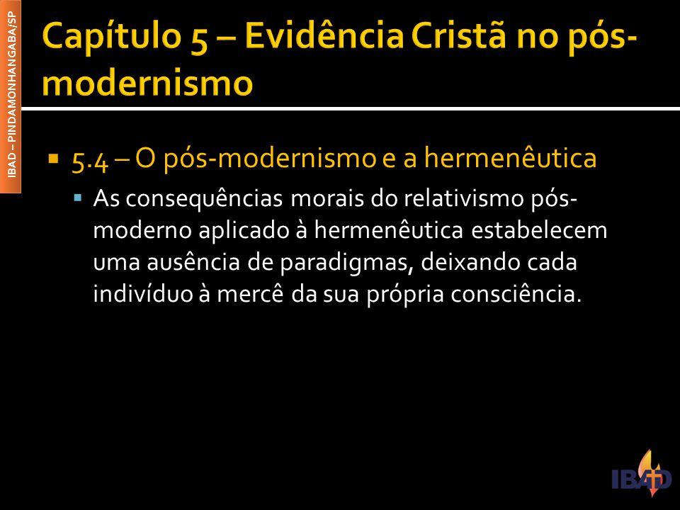 IBAD – PINDAMONHANGABA/SP  5.4 – O pós-modernismo e a hermenêutica  As consequências morais do relativismo pós- moderno aplicado à hermenêutica esta