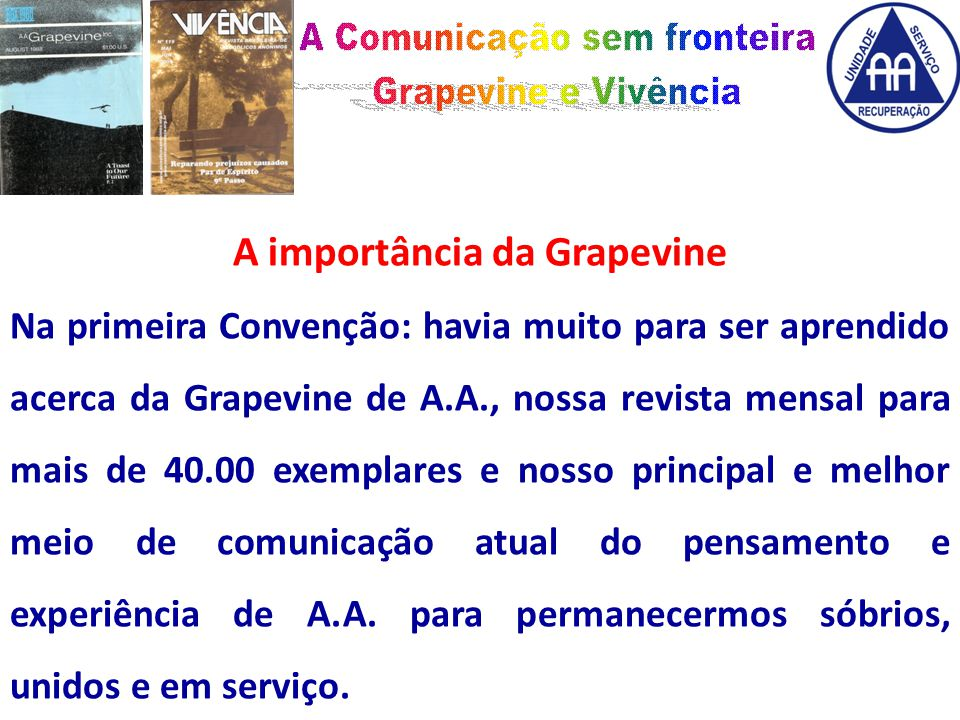 A importância da Grapevine Na primeira Convenção: havia muito para ser aprendido acerca da Grapevine de A.A., nossa revista mensal para mais de 40.00 exemplares e nosso principal e melhor meio de comunicação atual do pensamento e experiência de A.A.