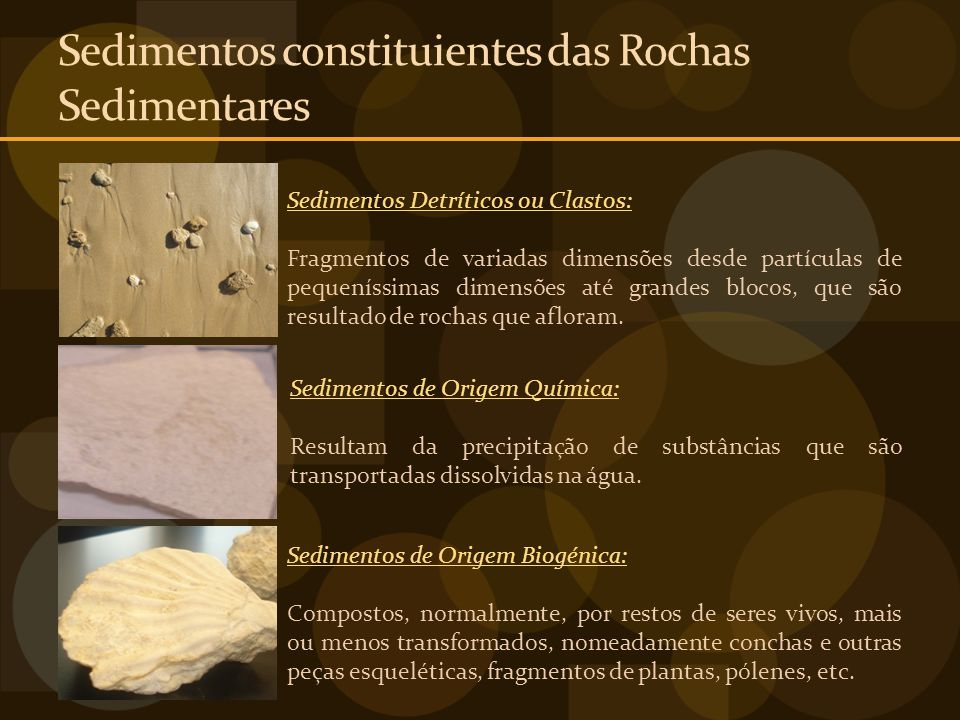 Sedimentos constituientes das Rochas Sedimentares Sedimentos Detríticos ou Clastos: Fragmentos de variadas dimensões desde partículas de pequeníssimas