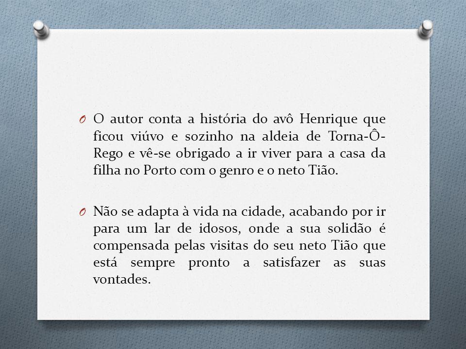 O O autor conta a história do avô Henrique que ficou viúvo e sozinho na aldeia de Torna-Ô- Rego e vê-se obrigado a ir viver para a casa da filha no Porto com o genro e o neto Tião.