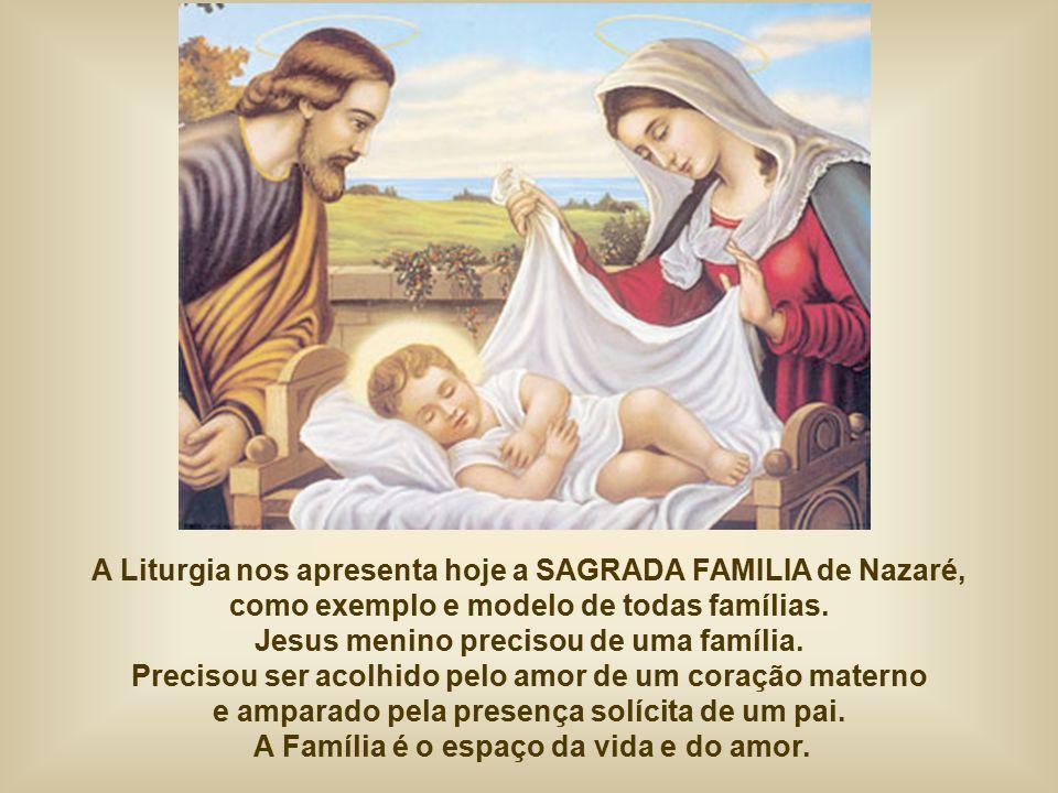 A Liturgia nos apresenta hoje a SAGRADA FAMILIA de Nazaré, como exemplo e modelo de todas famílias.