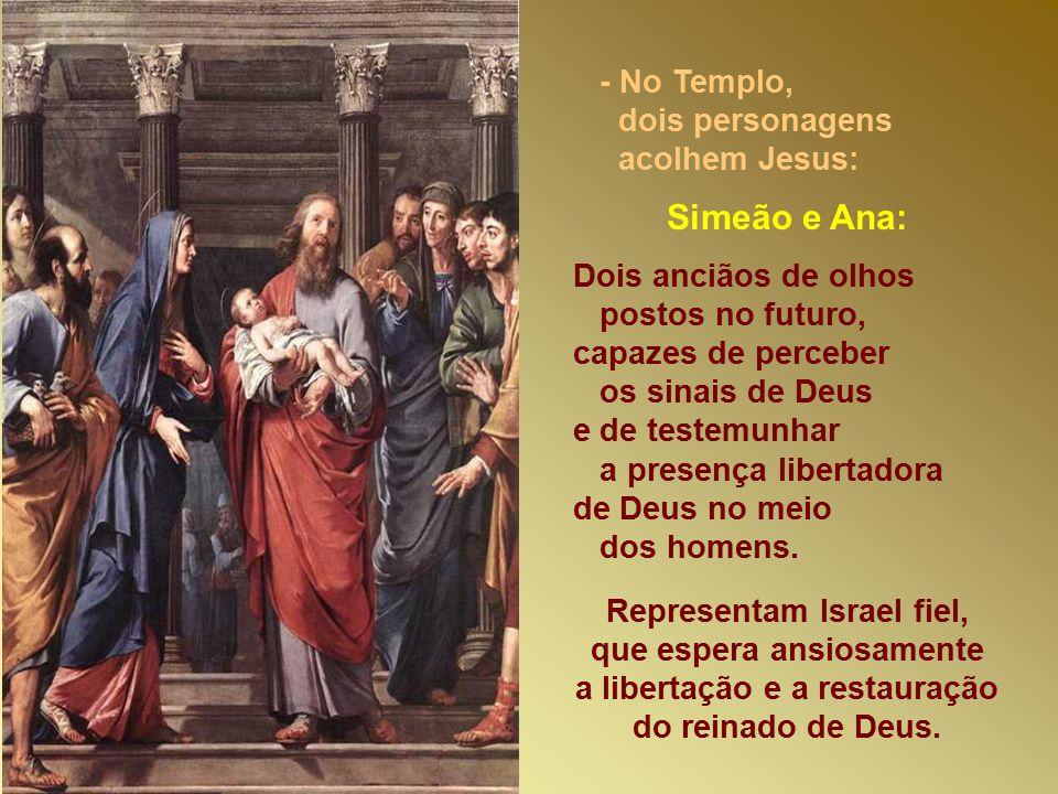 - No Templo, dois personagens acolhem Jesus: Simeão e Ana: Dois anciãos de olhos postos no futuro, capazes de perceber os sinais de Deus e de testemunhar a presença libertadora de Deus no meio dos homens.