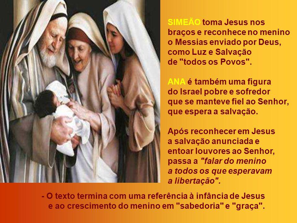 - No Templo, dois personagens acolhem Jesus: Simeão e Ana: Dois anciãos de olhos postos no futuro, capazes de perceber os sinais de Deus e de testemun