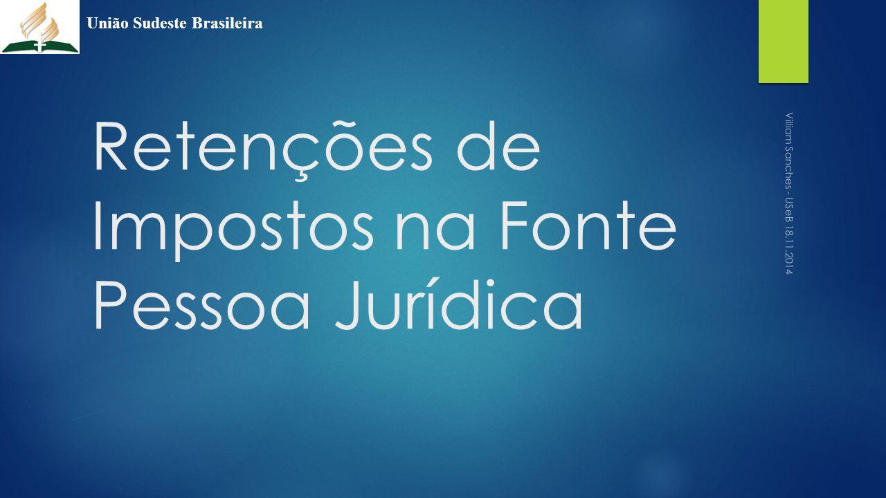 Retenções de Impostos na Fonte Pessoa Jurídica União Sudeste Brasileira Villiam Sanches - USeB 18.11.2014