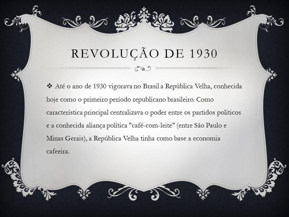 REVOLUÇÃO DE 1930  Até o ano de 1930 vigorava no Brasil a República Velha, conhecida hoje como o primeiro período republicano brasileiro.