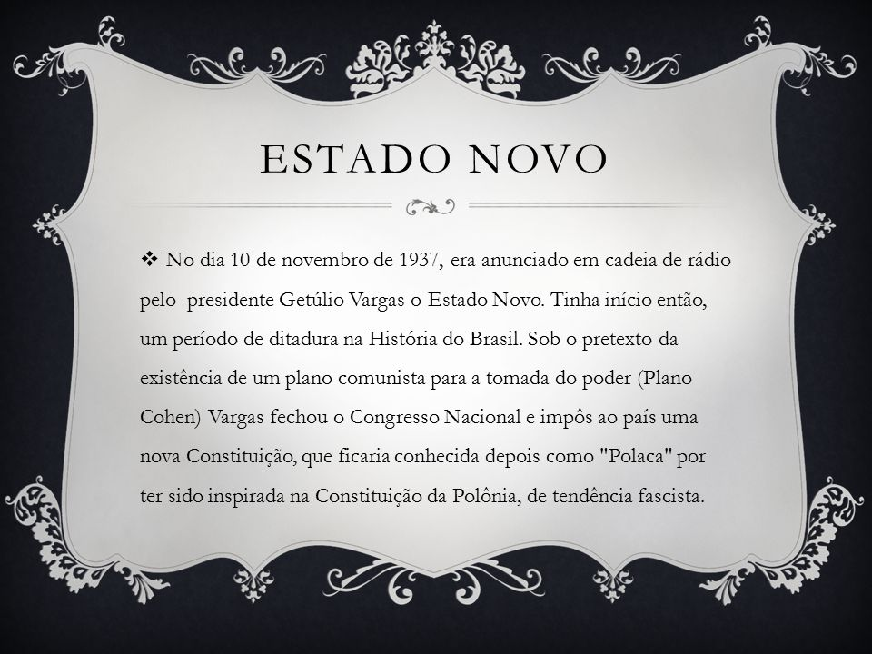 ESTADO NOVO  No dia 10 de novembro de 1937, era anunciado em cadeia de rádio pelo presidente Getúlio Vargas o Estado Novo.