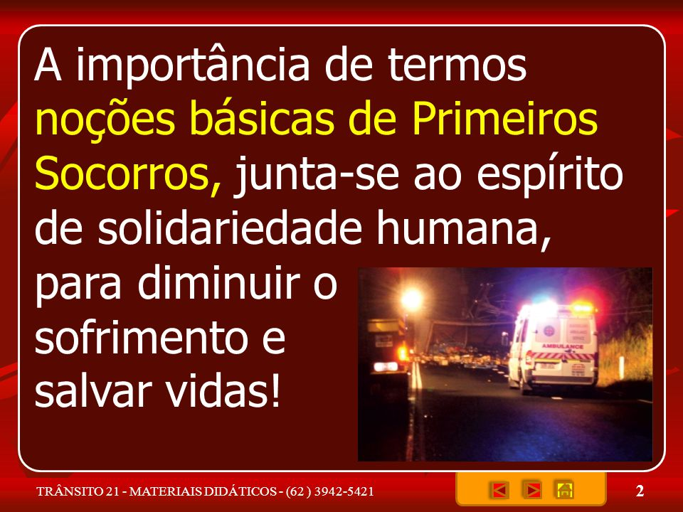 2 TRÂNSITO 21 - MATERIAIS DIDÁTICOS - (62 ) 3942-5421 A importância de termos noções básicas de Primeiros Socorros, junta-se ao espírito de solidariedade humana, para diminuir o sofrimento e salvar vidas!
