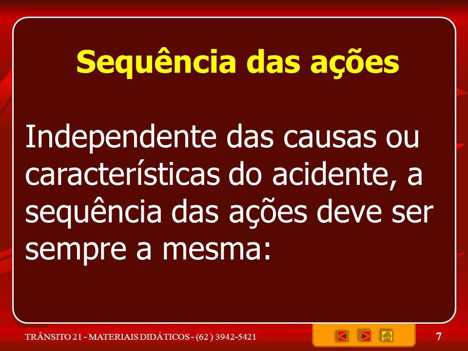 7 TRÂNSITO 21 - MATERIAIS DIDÁTICOS - (62 ) 3942-5421 Sequência das ações Independente das causas ou características do acidente, a sequência das ações deve ser sempre a mesma: