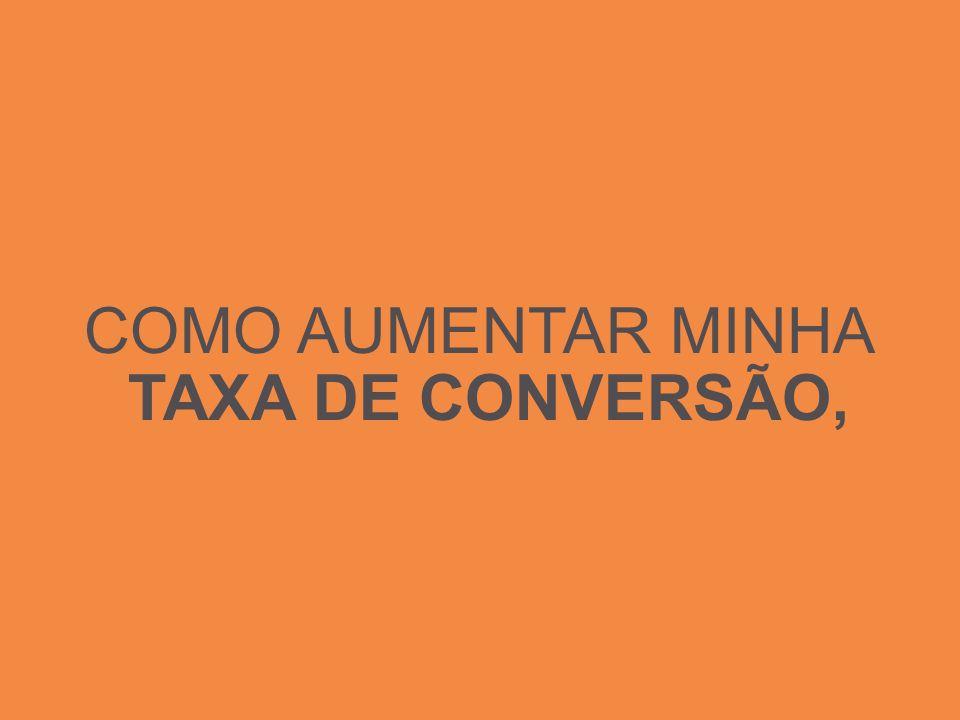 COMO AUMENTAR MINHA TAXA DE CONVERSÃO,