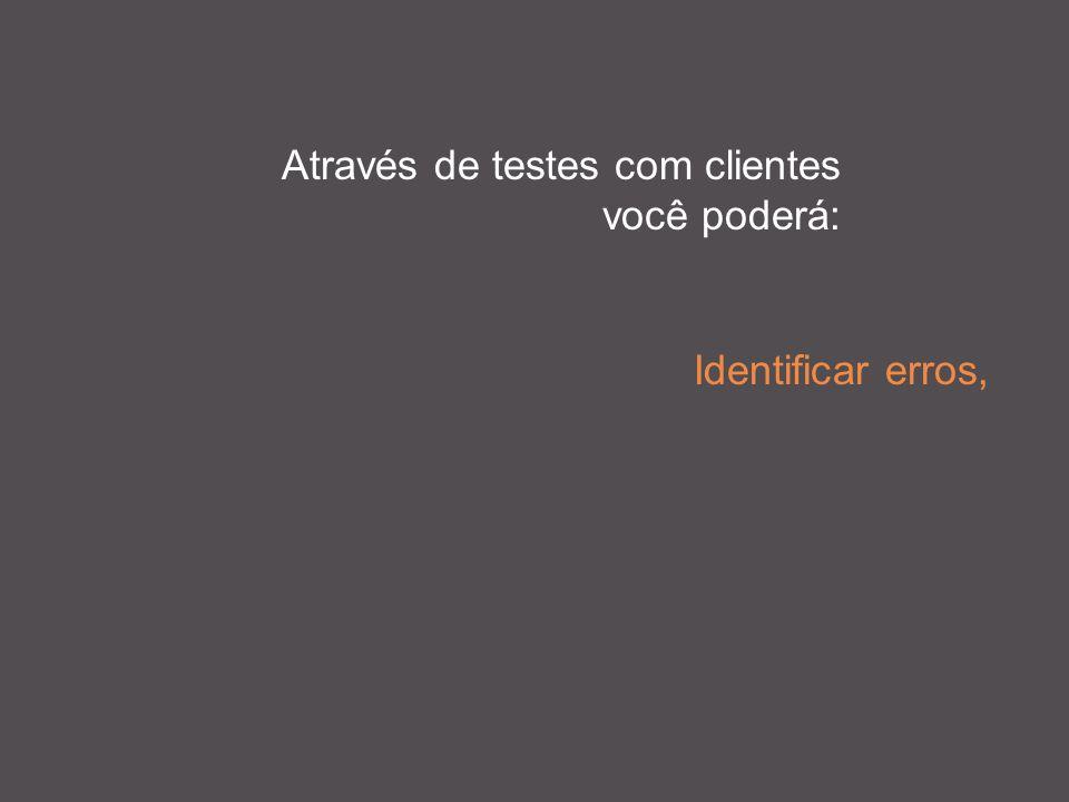 Através de testes com clientes você poderá: Identificar erros,