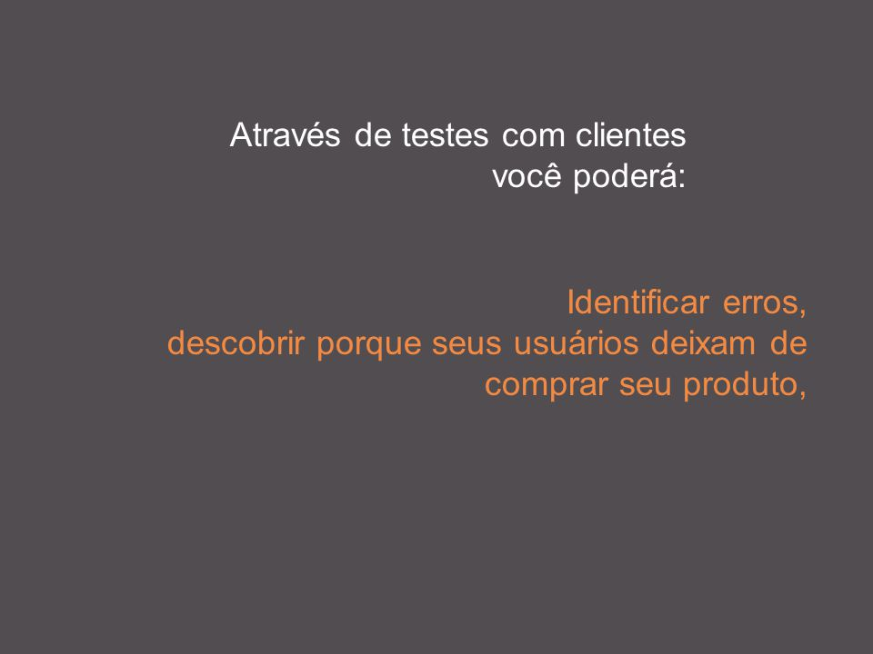 Através de testes com clientes você poderá: Identificar erros, descobrir porque seus usuários deixam de comprar seu produto,
