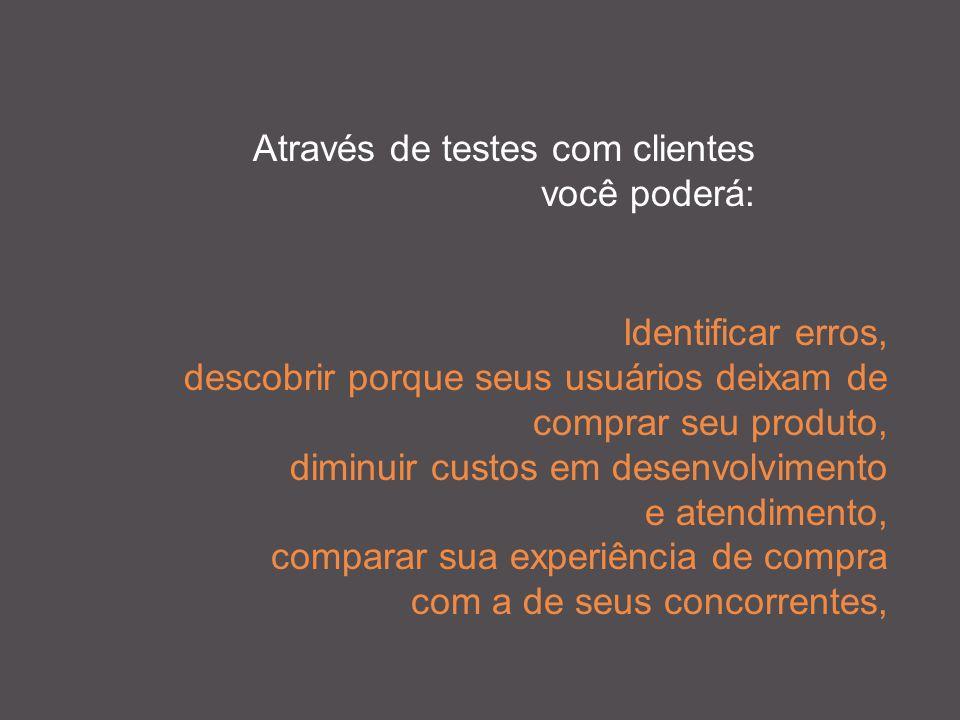 Através de testes com clientes você poderá: Identificar erros, descobrir porque seus usuários deixam de comprar seu produto, diminuir custos em desenvolvimento e atendimento, comparar sua experiência de compra com a de seus concorrentes,