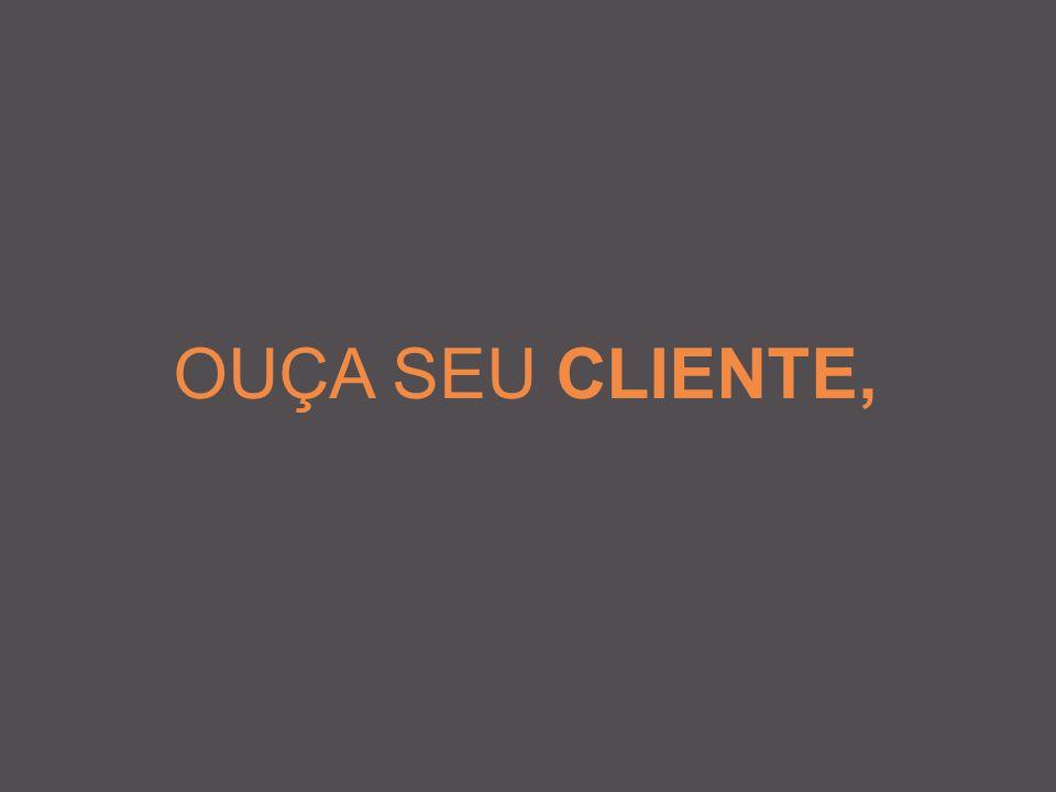 OUÇA SEU CLIENTE,