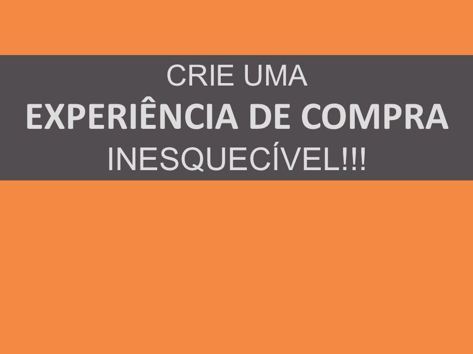 CRIE UMA EXPERIÊNCIA DE COMPRA INESQUECÍVEL!!!