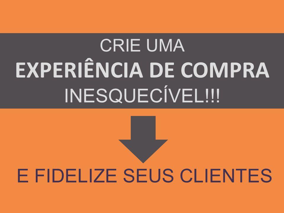 CRIE UMA EXPERIÊNCIA DE COMPRA INESQUECÍVEL!!! E FIDELIZE SEUS CLIENTES