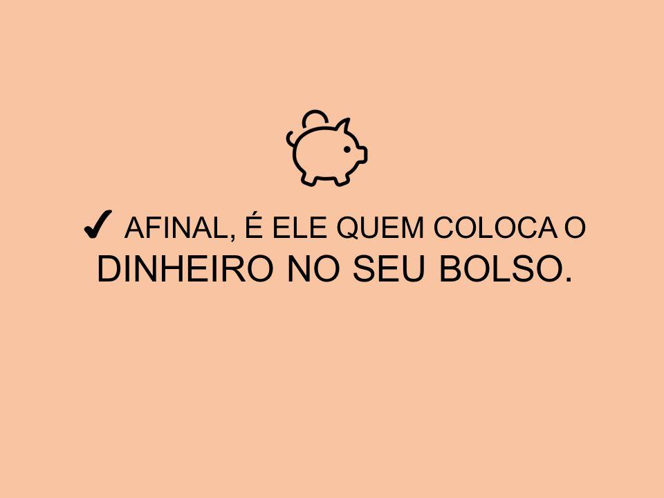 ✔ AFINAL, É ELE QUEM COLOCA O DINHEIRO NO SEU BOLSO.