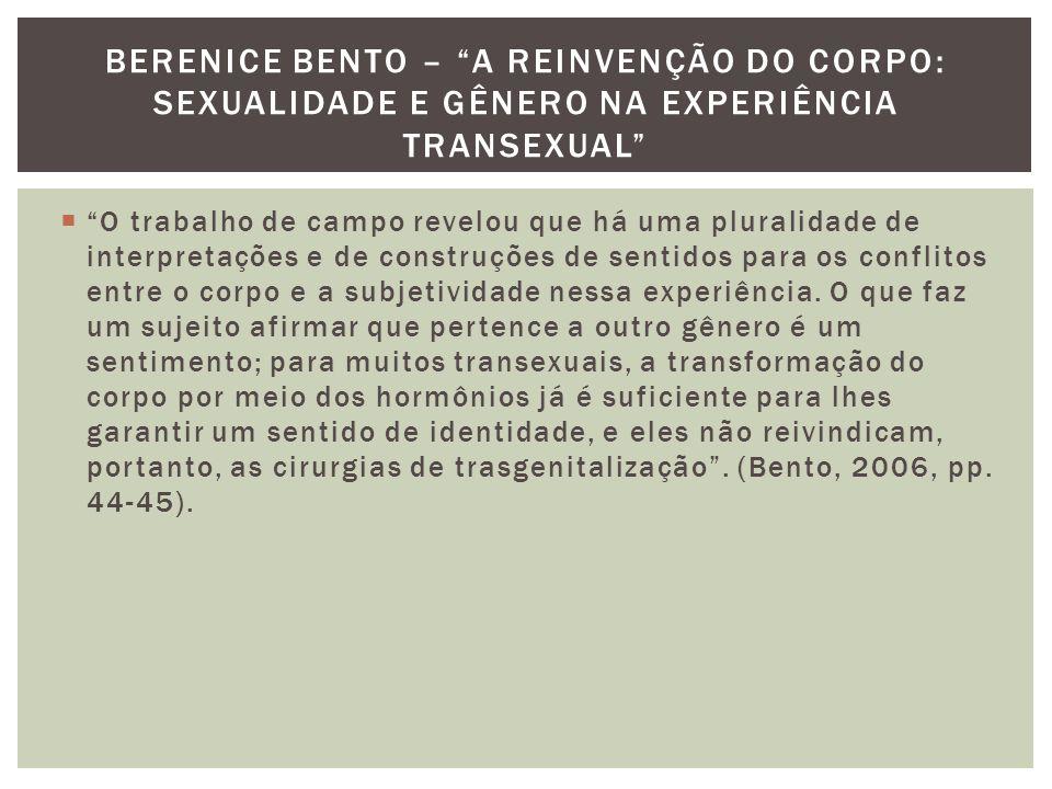 BERENICE BENTO – A REINVENÇÃO DO CORPO: SEXUALIDADE E GÊNERO NA EXPERIÊNCIA TRANSEXUAL  O trabalho de campo revelou que há uma pluralidade de interpretações e de construções de sentidos para os conflitos entre o corpo e a subjetividade nessa experiência.