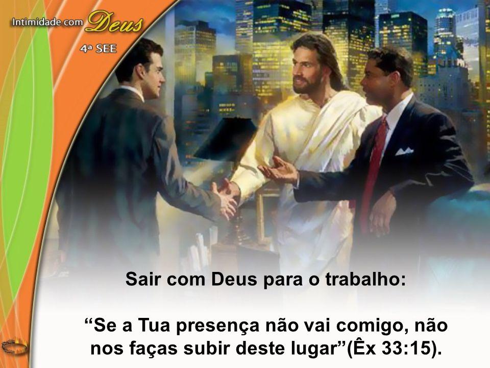 """Sair com Deus para o trabalho: """"Se a Tua presença não vai comigo, não nos faças subir deste lugar""""(Êx 33:15)."""
