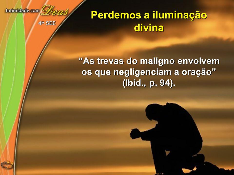 """Perdemos a iluminação divina """"As trevas do maligno envolvem os que negligenciam a oração"""" (Ibid., p. 94)."""