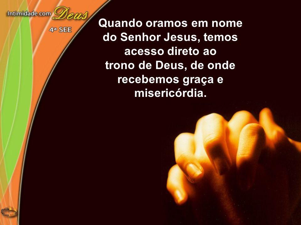 Quando oramos em nome do Senhor Jesus, temos acesso direto ao trono de Deus, de onde recebemos graça e misericórdia.