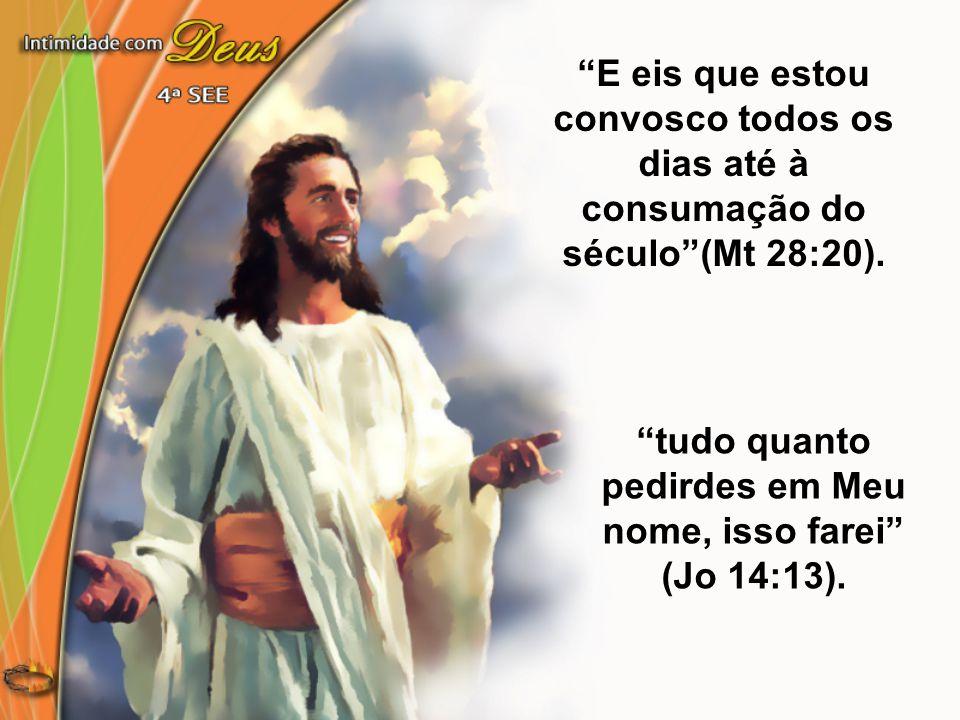"""""""E eis que estou convosco todos os dias até à consumação do século""""(Mt 28:20). """"tudo quanto pedirdes em Meu nome, isso farei"""" (Jo 14:13)."""