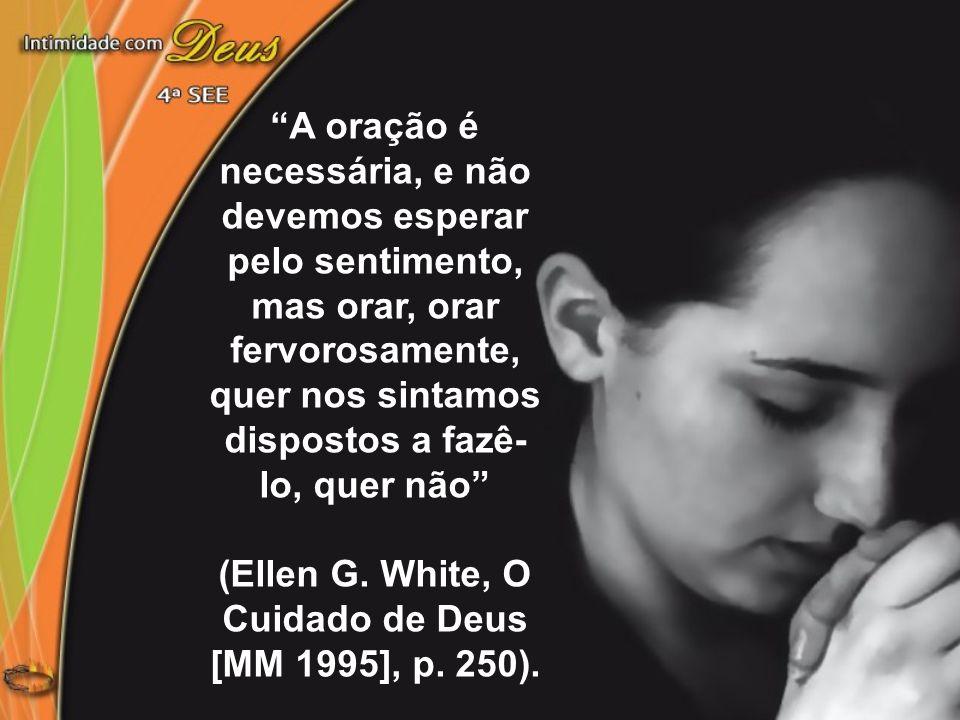 """""""A oração é necessária, e não devemos esperar pelo sentimento, mas orar, orar fervorosamente, quer nos sintamos dispostos a fazê- lo, quer não"""" (Ellen"""