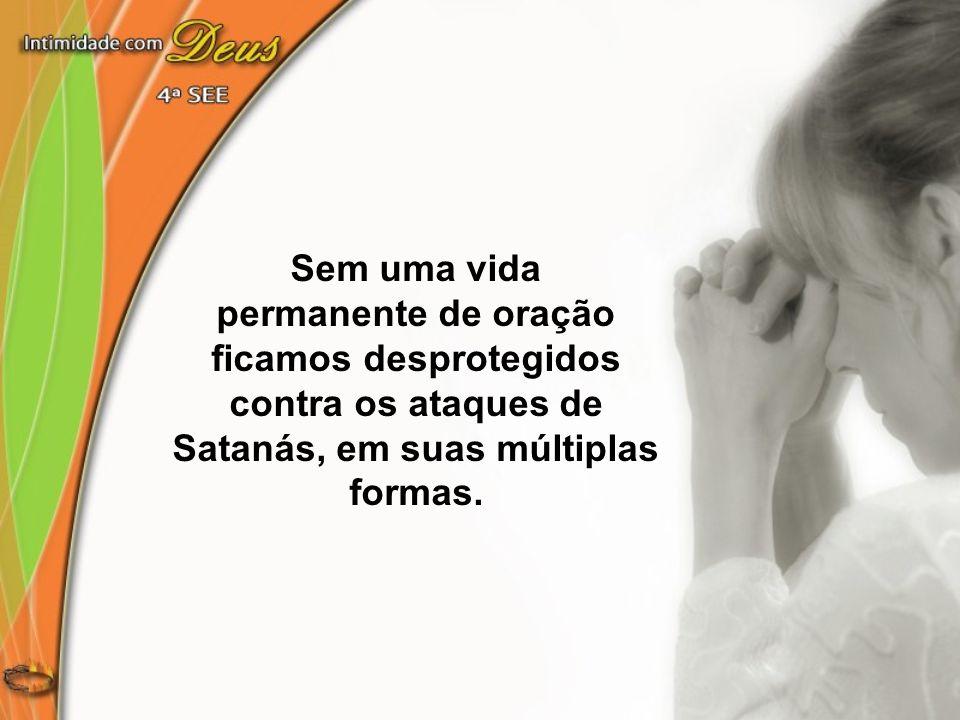 Sem uma vida permanente de oração ficamos desprotegidos contra os ataques de Satanás, em suas múltiplas formas.