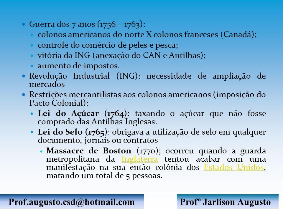 Guerra dos 7 anos (1756 – 1763): colonos americanos do norte X colonos franceses (Canadá); controle do comércio de peles e pesca; vitória da ING (anexação do CAN e Antilhas); aumento de impostos.