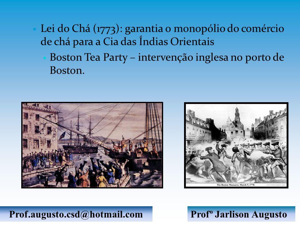 Lei do Chá (1773): garantia o monopólio do comércio de chá para a Cia das Índias Orientais Boston Tea Party – intervenção inglesa no porto de Boston.
