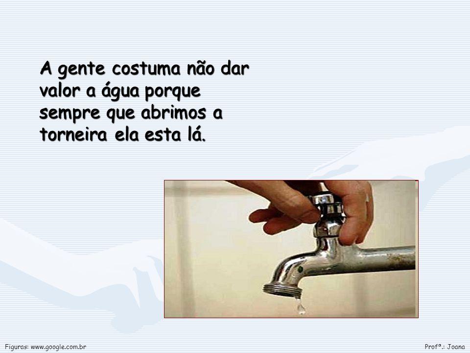 A gente costuma não dar valor a água porque sempre que abrimos a torneira ela esta lá. Profª.: JoanaFiguras: www.google.com.br