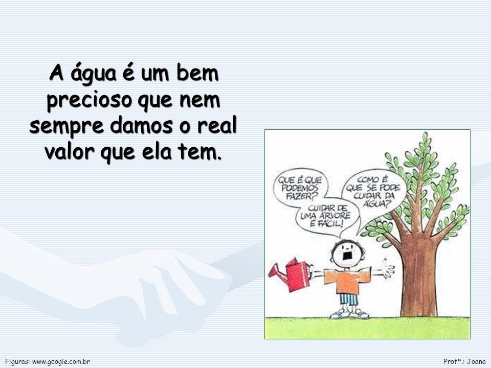 A água é um bem precioso que nem sempre damos o real valor que ela tem. Profª.: JoanaFiguras: www.google.com.br