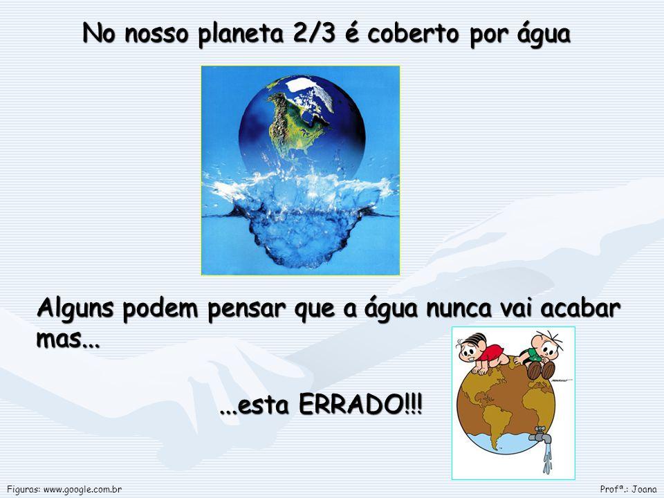 No nosso planeta 2/3 é coberto por água No nosso planeta 2/3 é coberto por água Alguns podem pensar que a água nunca vai acabar mas... Profª.: JoanaFi