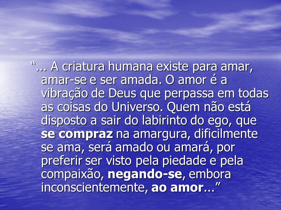 ...A criatura humana existe para amar, amar-se e ser amada.