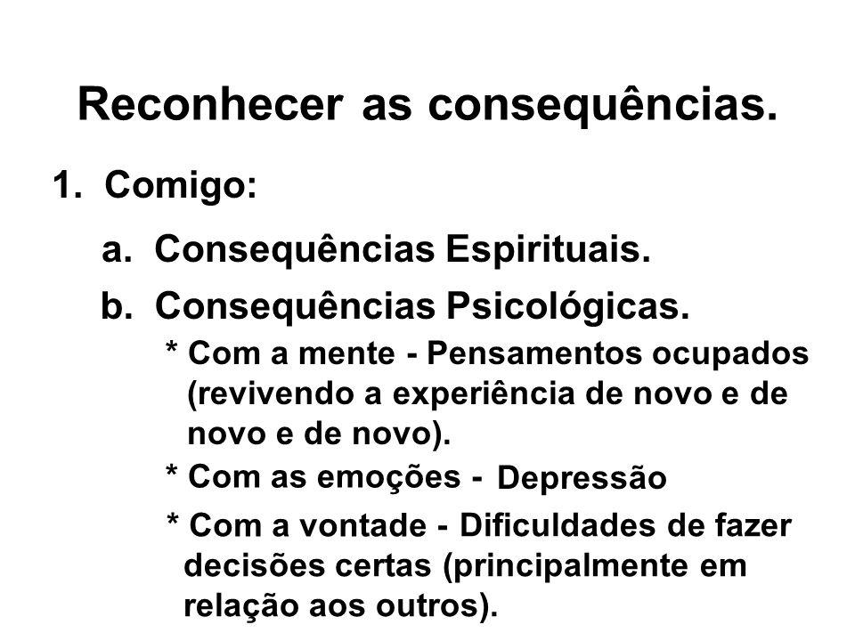 Reconhecer as consequências. 1. Comigo: a. Consequências Espirituais. b. Consequências Psicológicas. Depressão * Com a vontade - Dificuldades de fazer