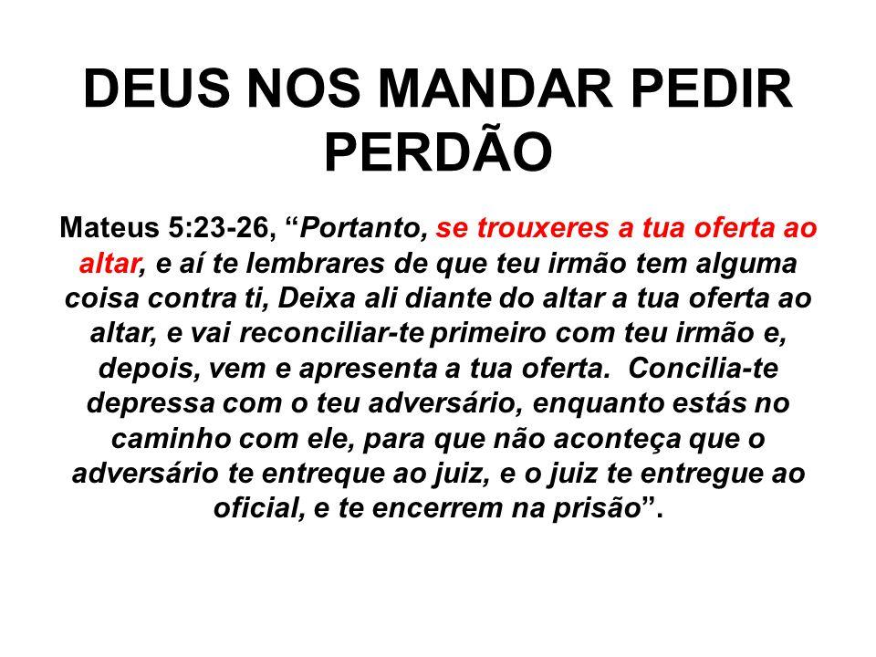 """DEUS NOS MANDAR PEDIR PERDÃO Mateus 5:23-26, """"Portanto, se trouxeres a tua oferta ao altar, e aí te lembrares de que teu irmão tem alguma coisa contra"""