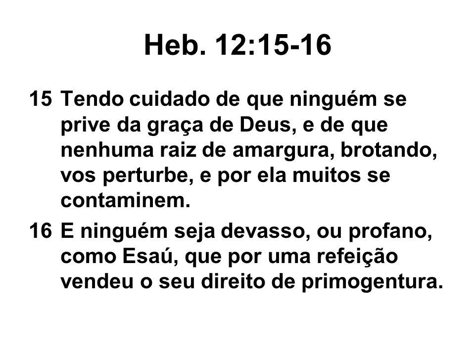 15Tendo cuidado de que ninguém se prive da graça de Deus, e de que nenhuma raiz de amargura, brotando, vos perturbe, e por ela muitos se contaminem. 1