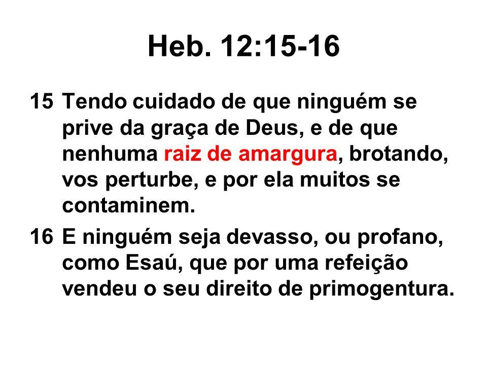 Heb. 12:15-16 15Tendo cuidado de que ninguém se prive da graça de Deus, e de que nenhuma raiz de amargura, brotando, vos perturbe, e por ela muitos se