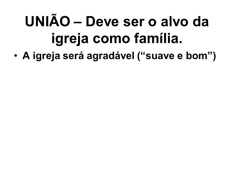 """UNIÃO – Deve ser o alvo da igreja como família. A igreja será agradável (""""suave e bom"""")"""
