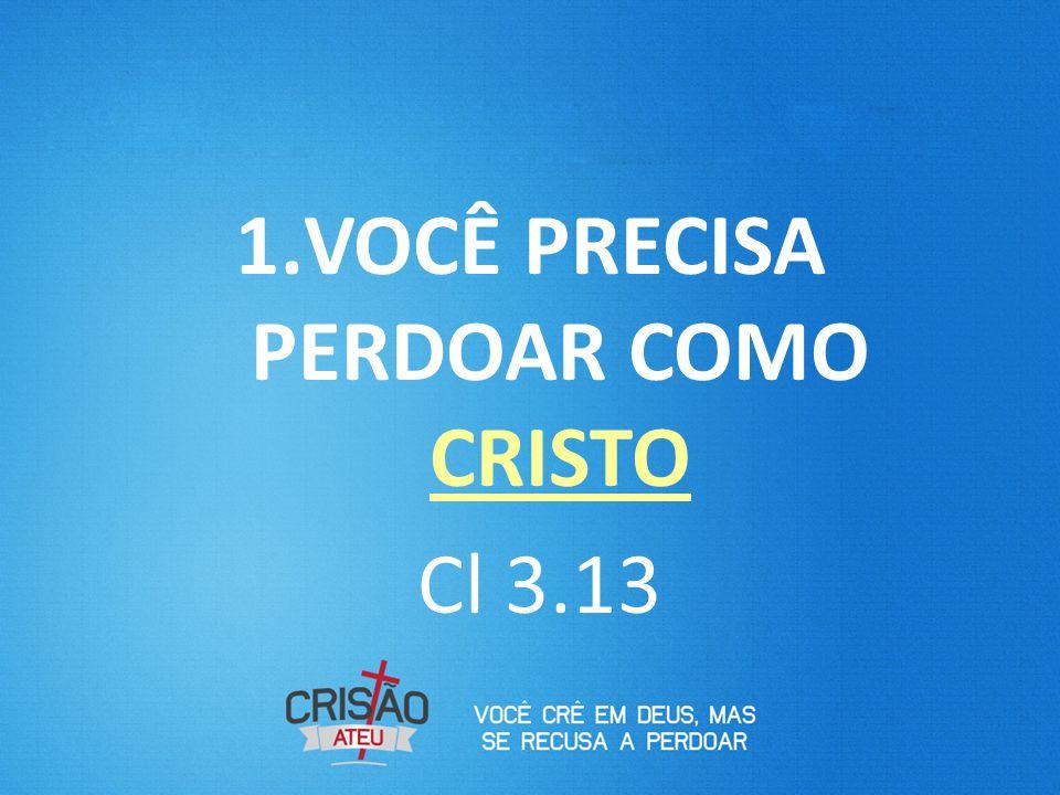 1.VOCÊ PRECISA PERDOAR COMO CRISTO Cl 3.13