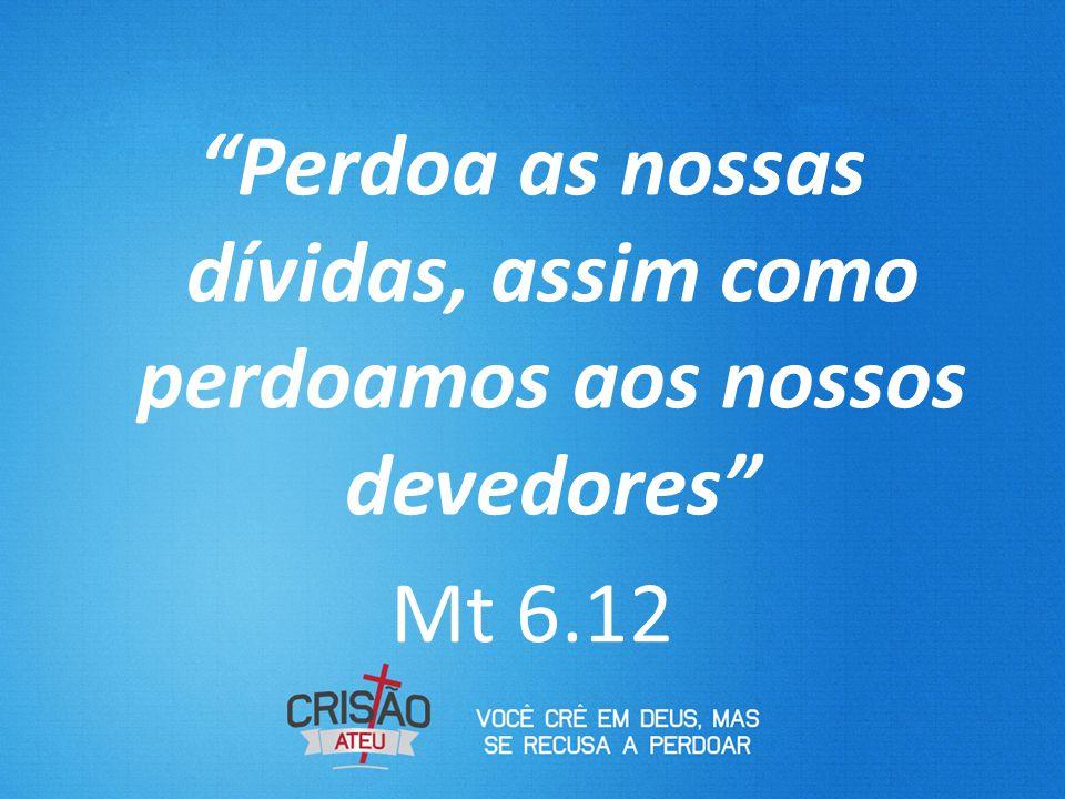 """""""Perdoa as nossas dívidas, assim como perdoamos aos nossos devedores"""" Mt 6.12"""