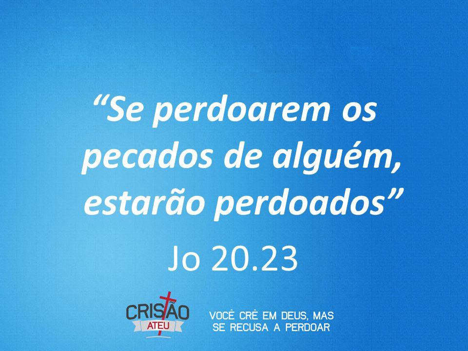"""""""Se perdoarem os pecados de alguém, estarão perdoados"""" Jo 20.23"""